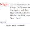 Image of Poems on the Underground poster: All Souls' Night by Frances Cornford: My love came back to me Under the November tree Shelterless and dim. He put his hand upon my shoulder, He did not think me strange or older, Nor I, him.