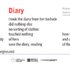 Image of Poems on the Underground poster, Diary by Katrina Naomi: Her diary the way words hurry intoeachother and then apart— as the days and her body lost out I took the diary from her bedside did nothing else no sorting of clothes touched nothing of hers save the diary, reading Diary how she wrote across days and off the edge of the page