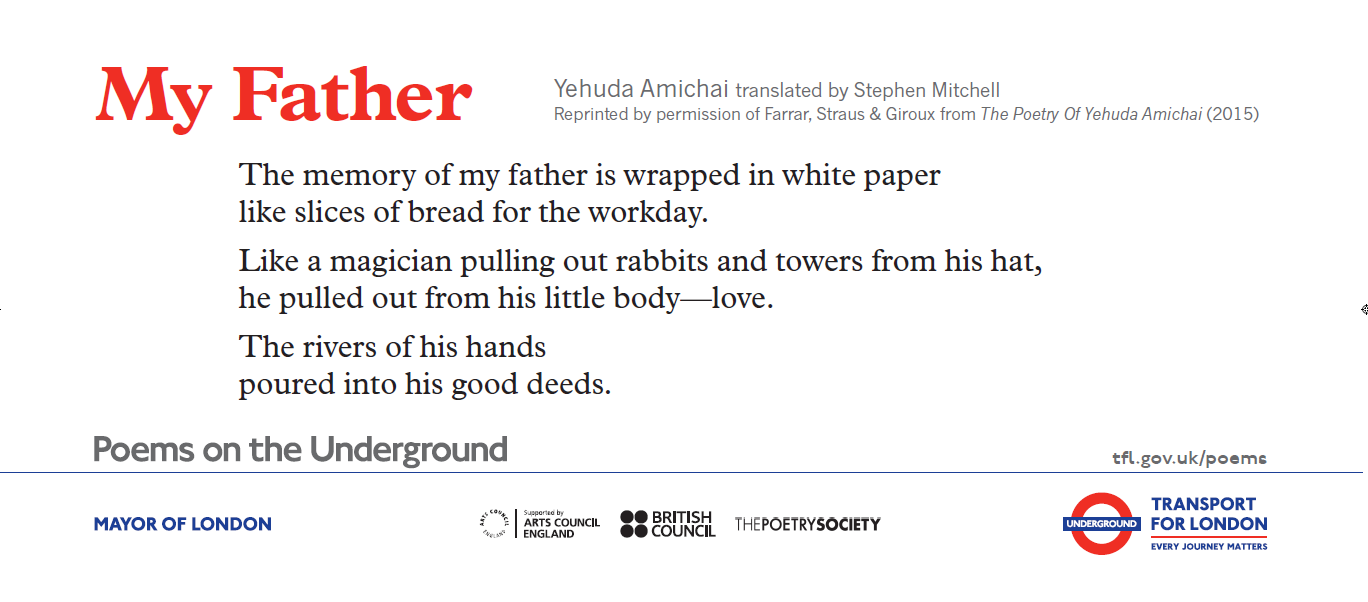 Image of Poems on the Underground poster: My Father by Yehuda Amichai translated by Stephen Mitchell: The memory of my father is wrapped in white paper like slices of bread for the workday. Like a magician pulling out rabbits and towers from his hat, he pulled out from his little body—love. The rivers of his hands poured into his good deeds.
