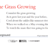 Consider the Grass Growing by Patrick Kavanagh: Consider the grass growing / As it grew last year and the year before, / Cool about the ankles like summer rivers, / When we walked on a May evening through the meadows / To watch the mare that was going to foal.
