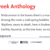 from The Greek Anthology by Anyte of Tegea, translated by David Constantine: Midsummer in the leaves there's a murmuring breath of air. / Among the roots a cold spring bubbles through. / Wayfarer, weary to death, here is kindness to spare. / Earthly, heavenly, as the tree lives, so may you.